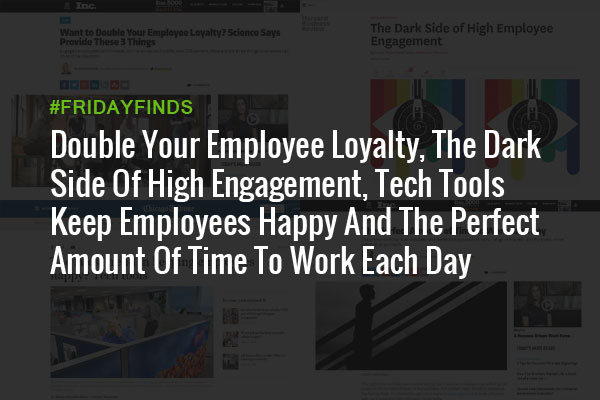 Double Your Employee Loyalty, The Dark Side Of High Engagement, Tech Tools Keep Employees Happy And The Perfect Amount Of Time To Work Each Day #FridayFinds