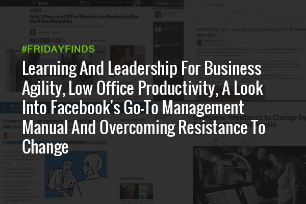 Learning And Leadership For Business Agility, Low Office Productivity, A Look Into Facebook's Go-To Management Manual And Overcoming Resistance To Change #FridayFinds